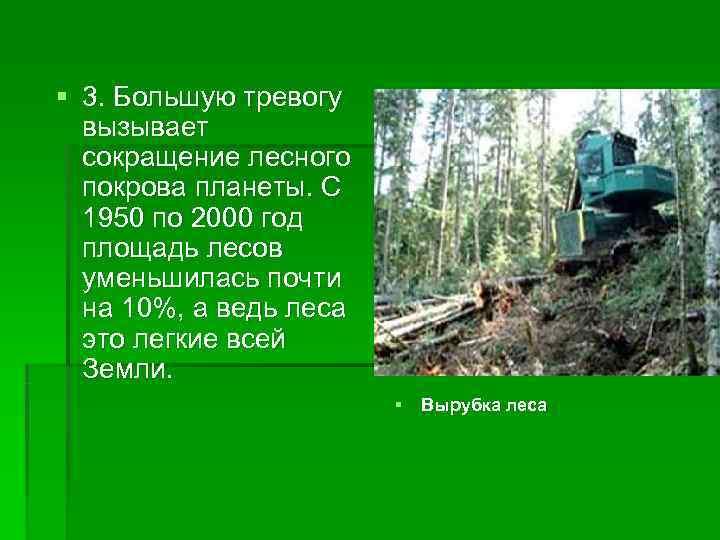 § 3. Большую тревогу  вызывает  сокращение лесного  покрова планеты. С