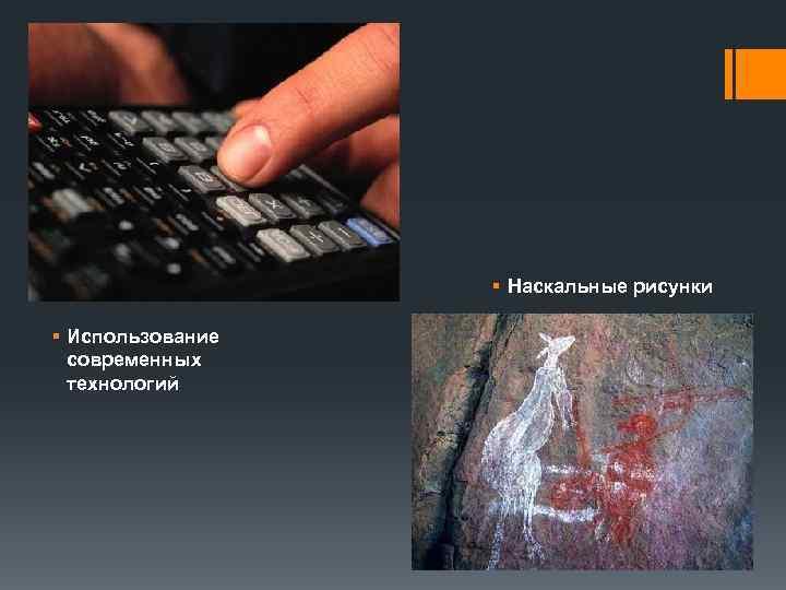 § Наскальные рисунки § Использование  современных  технологий