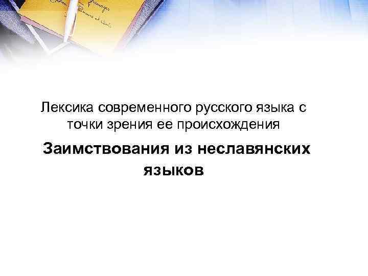 Лексика современного русского языка с  точки зрения ее происхождения Заимствования из неславянских