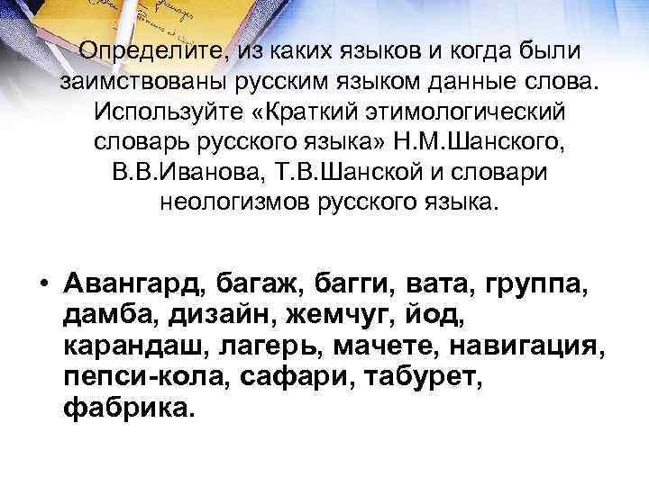Определите, из каких языков и когда были заимствованы русским языком данные слова.
