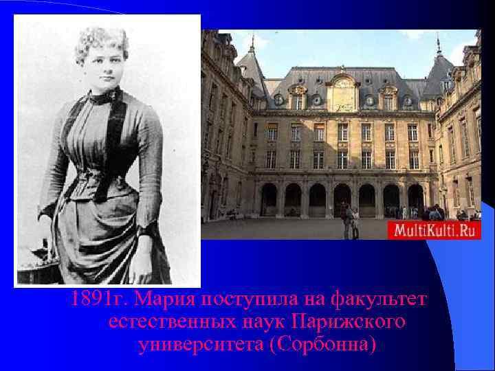 1891 г. Мария поступила на факультет естественных наук Парижского  университета (Сорбонна)