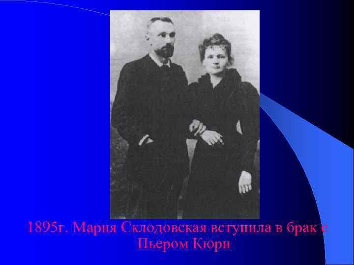1895 г. Мария Склодовская вступила в брак с    Пьером Кюри