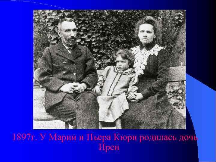 1897 г. У Марии и Пьера Кюри родилась дочь    Ирен