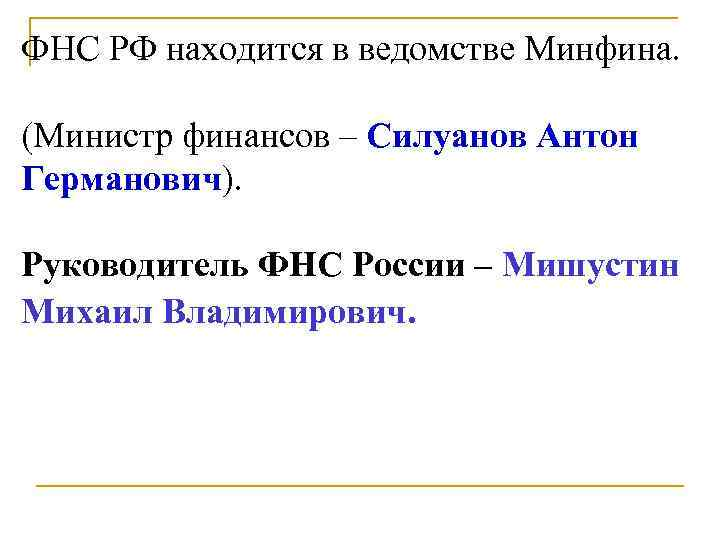 ФНС РФ находится в ведомстве Минфина.  (Министр финансов – Силуанов Антон Германович).