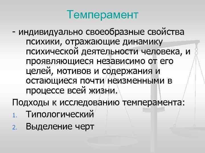 Темперамент - индивидуально своеобразные свойства  психики, отражающие динамику  психической деятельности