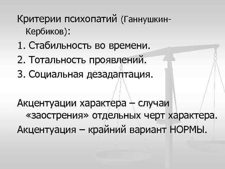 Критерии психопатий (Ганнушкин-  Кербиков): 1. Стабильность во времени. 2. Тотальность проявлений. 3. Социальная