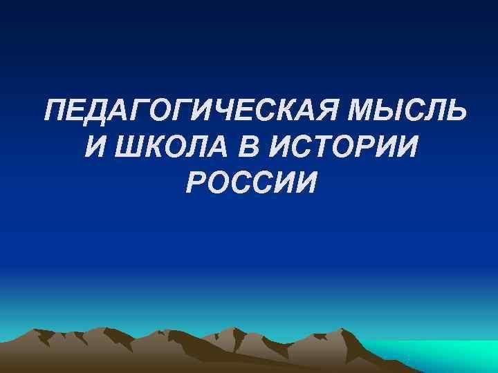 ПЕДАГОГИЧЕСКАЯ МЫСЛЬ  И ШКОЛА В ИСТОРИИ  РОССИИ