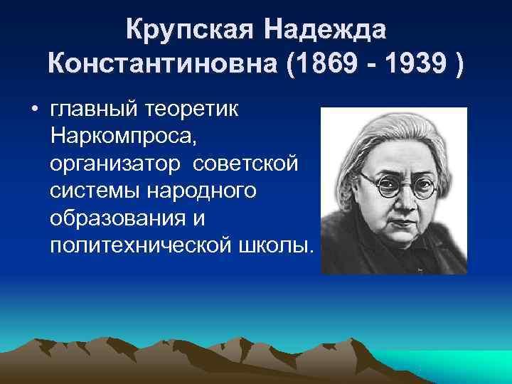 Крупская Надежда Константиновна (1869 - 1939 ) • главный теоретик  Наркомпроса,