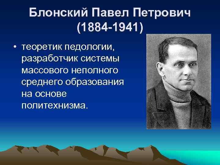 Блонский Павел Петрович   (1884 -1941) • теоретик педологии,  разработчик