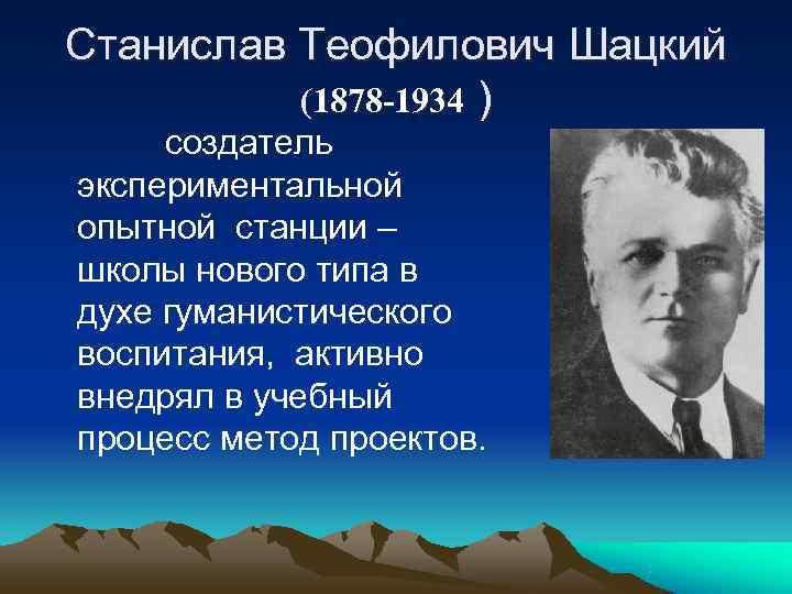 Станислав Теофилович Шацкий  (1878 -1934 ) создатель экспериментальной опытной станции – школы нового