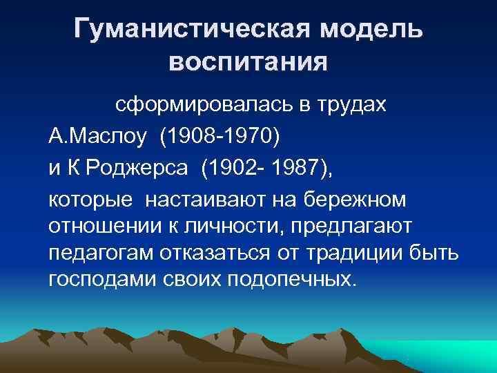 Гуманистическая модель   воспитания  сформировалась в трудах А. Маслоу (1908 -1970)