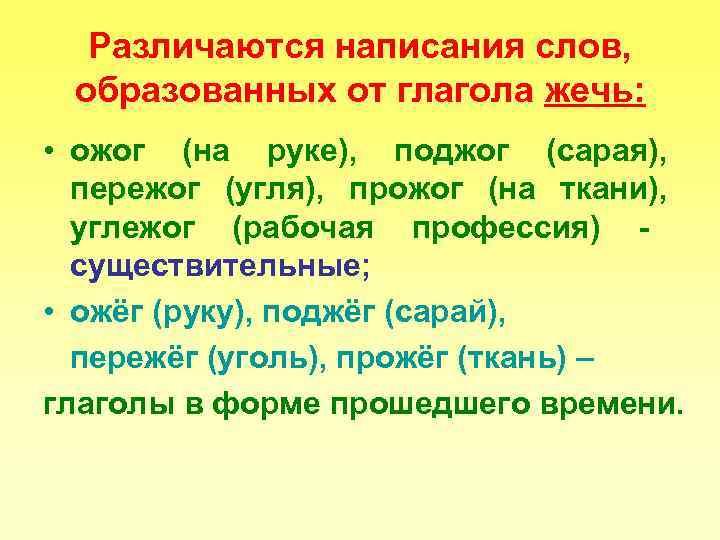 Различаются написания слов,  образованных от глагола жечь:  • ожог (на руке),