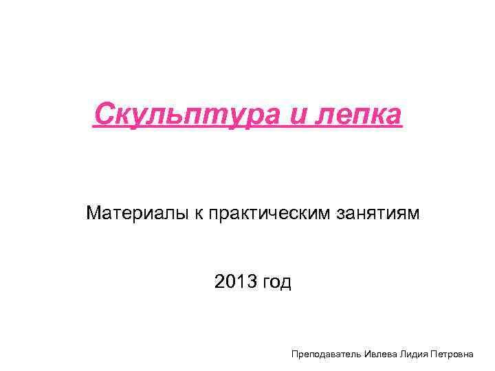 Скульптура и лепка  Материалы к практическим занятиям    2013 год