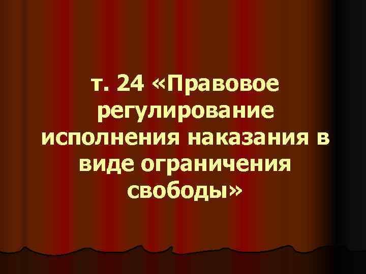 т. 24 «Правовое регулирование исполнения наказания в виде ограничения   свободы»