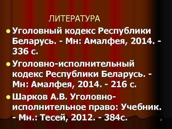 ЛИТЕРАТУРА l Уголовный кодекс Республики  Беларусь. - Мн: Амалфея, 2014. -