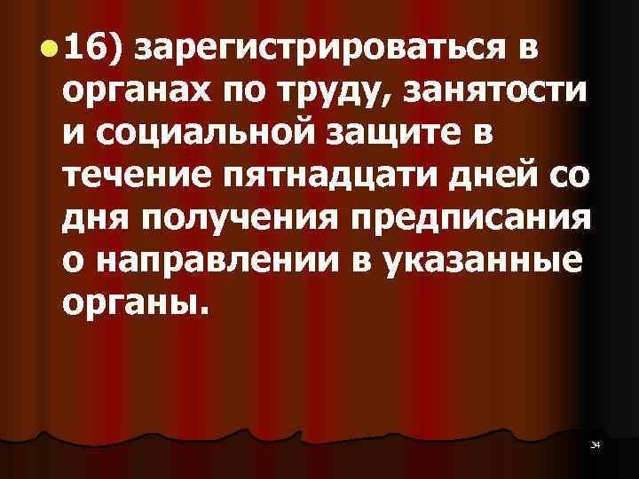 l 16) зарегистрироваться в  органах по труду, занятости  и социальной защите в