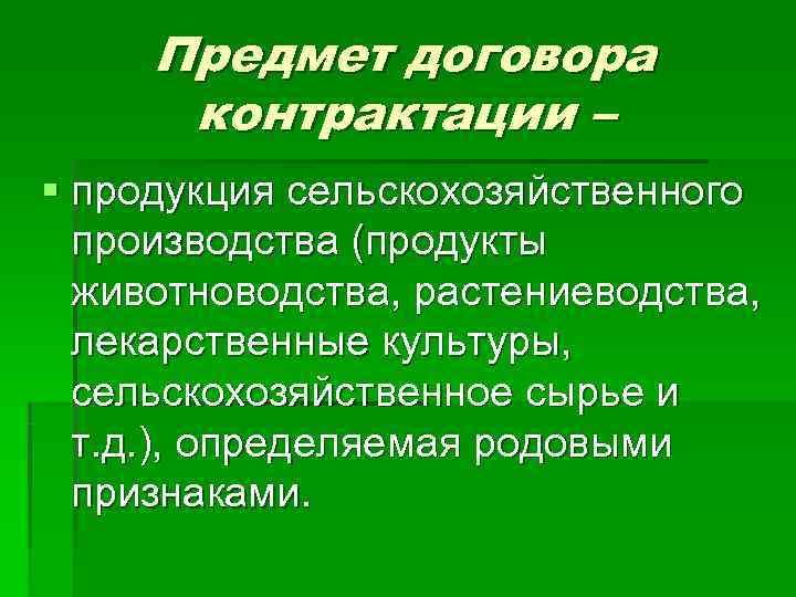 Предмет договора  контрактации – § продукция сельскохозяйственного  производства (продукты  животноводства,