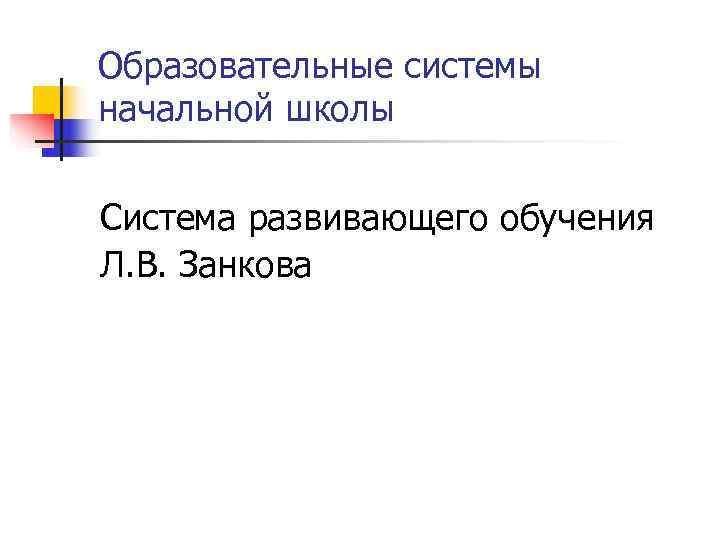 Образовательные системы начальной школы  Система развивающего обучения Л. В. Занкова