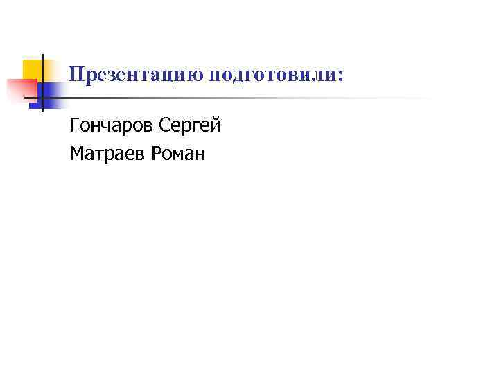 Презентацию подготовили:  Гончаров Сергей Матраев Роман