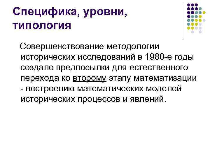 Специфика, уровни, типология  Совершенствование методологии исторических исследований в 1980 -е годы создало предпосылки