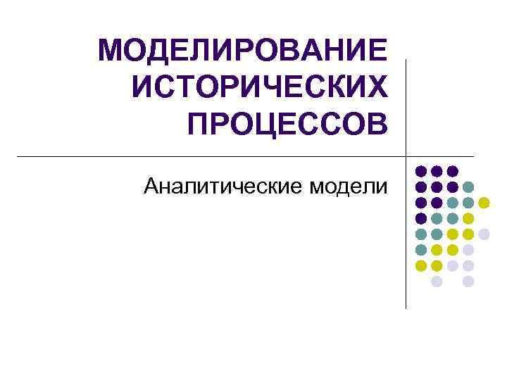 МОДЕЛИРОВАНИЕ ИСТОРИЧЕСКИХ ПРОЦЕССОВ  Аналитические модели