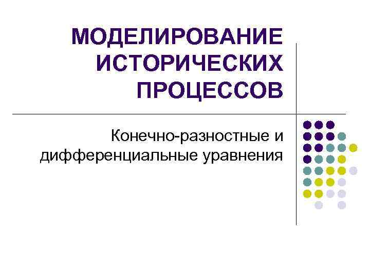 МОДЕЛИРОВАНИЕ ИСТОРИЧЕСКИХ  ПРОЦЕССОВ  Конечно-разностные и дифференциальные уравнения
