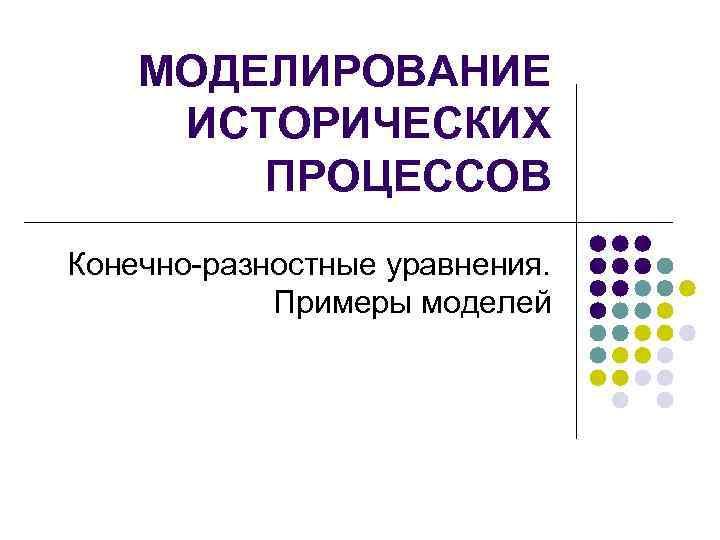 МОДЕЛИРОВАНИЕ ИСТОРИЧЕСКИХ   ПРОЦЕССОВ Конечно-разностные уравнения.    Примеры моделей