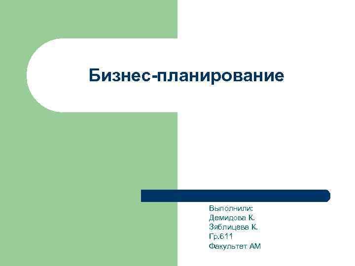 Бизнес-планирование    Выполнили:   Демидова К.   Зяблицева К.