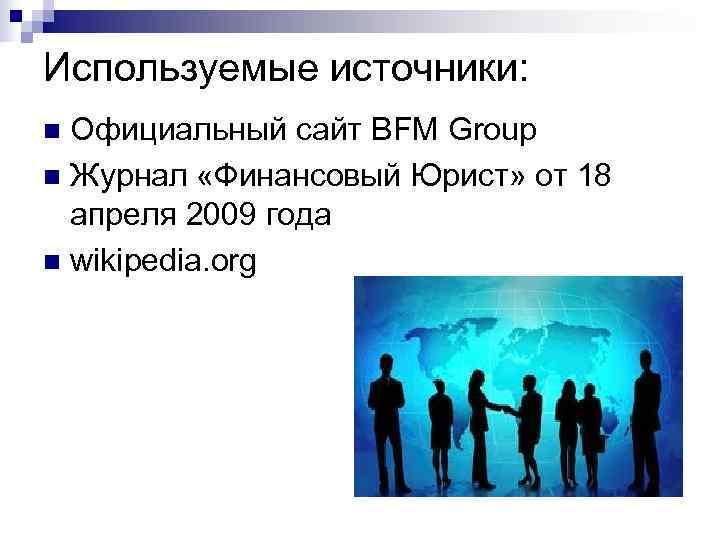 Используемые источники: n Официальный сайт BFM Group n Журнал «Финансовый Юрист» от 18