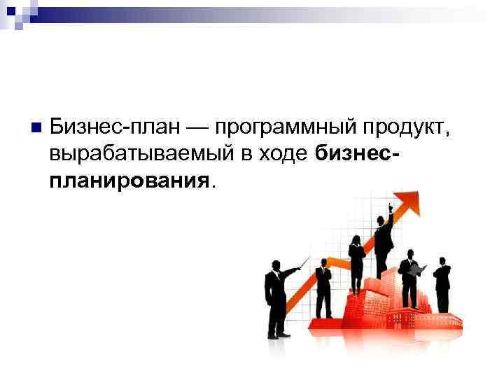 n  Бизнес-план — программный продукт, вырабатываемый в ходе бизнес- планирования.