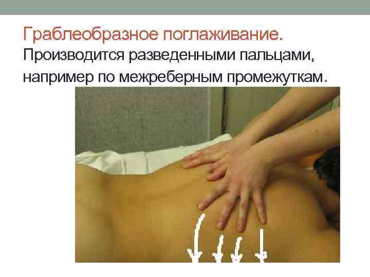 Граблеобразное поглаживание. Производится разведенными пальцами, например по межреберным промежуткам.