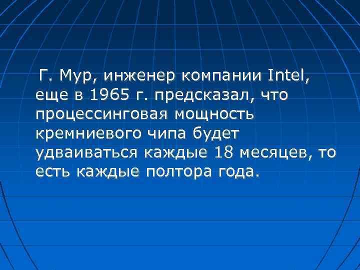 Г. Мур, инженер компании Intel, еще в 1965 г. предсказал, что процессинговая мощность кремниевого