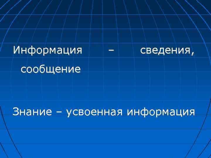 Информация – сведения, сообщение Знание – усвоенная информация