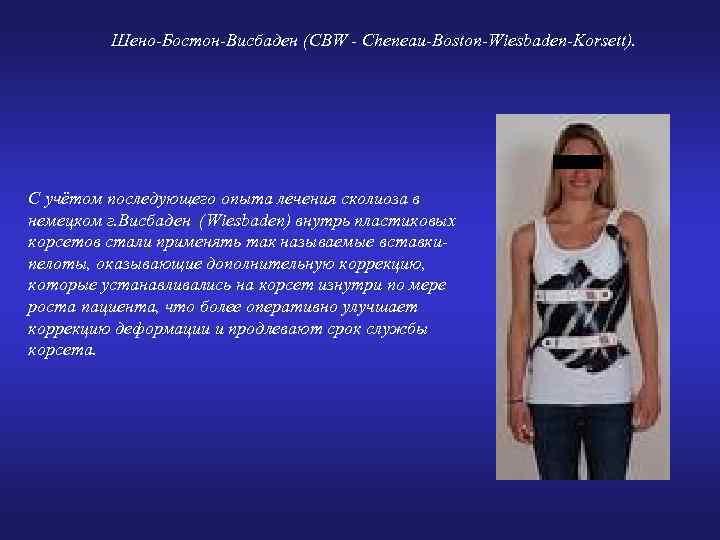Шено-Бостон-Висбаден (CBW - Cheneau-Boston-Wiesbaden-Korsett). С учётом последующего опыта лечения сколиоза в немецком г. Висбаден