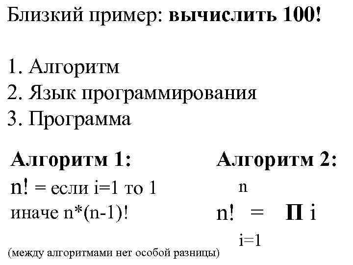 Близкий пример: вычислить 100! 1. Алгоритм 2. Язык программирования 3. Программа Алгоритм 1: