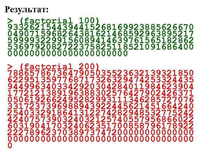 Результат: > (factorial 100) 9332621544394415268169923885626670 0490715968264381621468592963895217 5999932299156089414639761565182862 5369792082722375825118521091686400 00000000000 > (factorial 200) 7886578673647905035523632139321850 6229513597768717326329474253324435