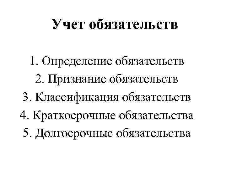 Учет обязательств  1. Определение обязательств  2. Признание обязательств 3. Классификация обязательств