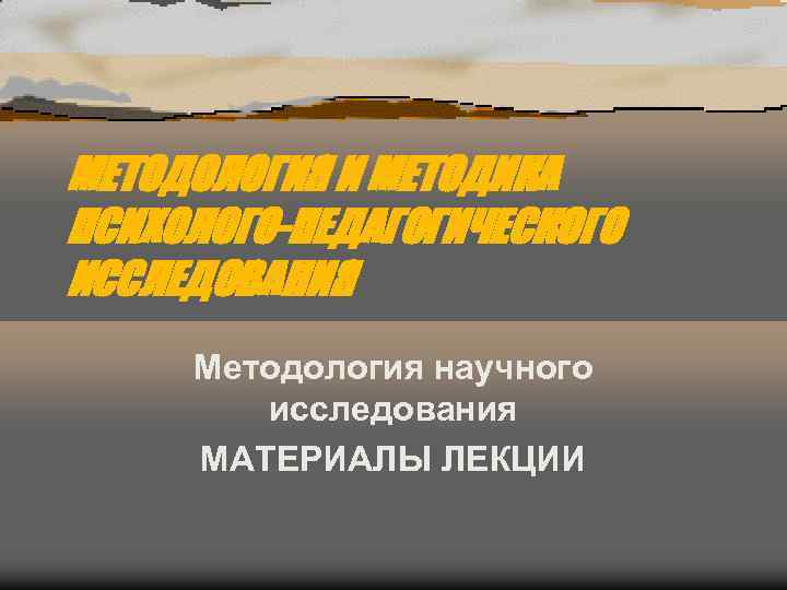 МЕТОДОЛОГИЯ И МЕТОДИКА ПСИХОЛОГО-ПЕДАГОГИЧЕСКОГО ИССЛЕДОВАНИЯ Методология научного   исследования МАТЕРИАЛЫ ЛЕКЦИИ
