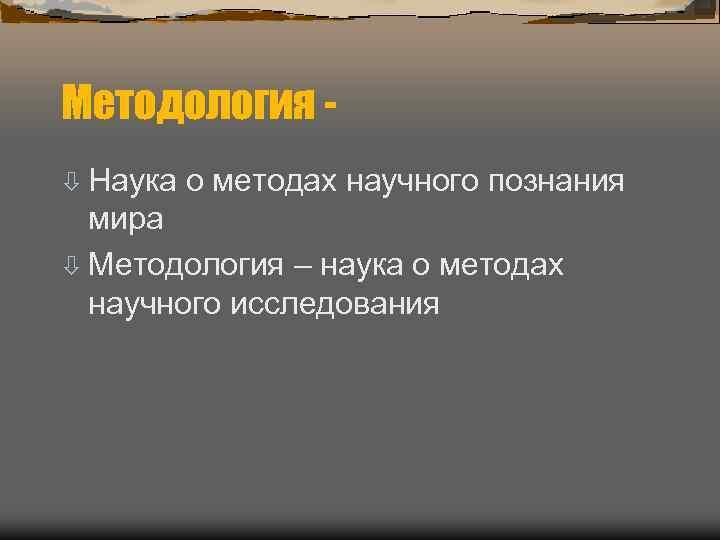 Методология - ò Наука  о методах научного познания  мира ò Методология –