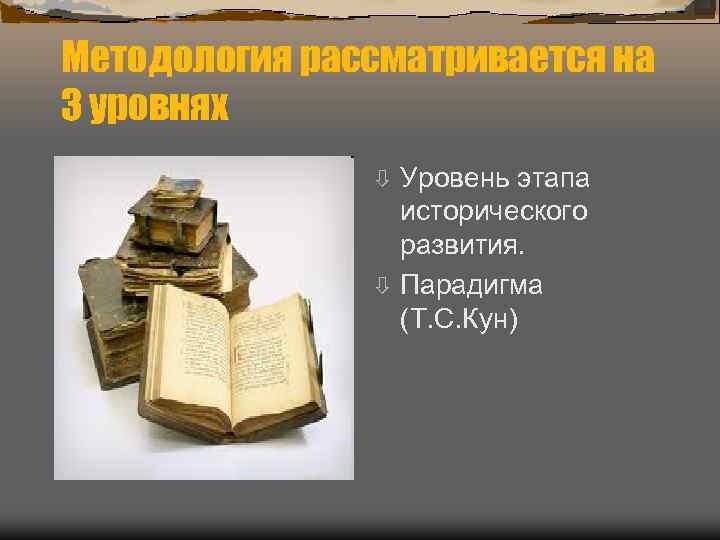 Методология рассматривается на 3 уровнях    ò Уровень этапа   исторического