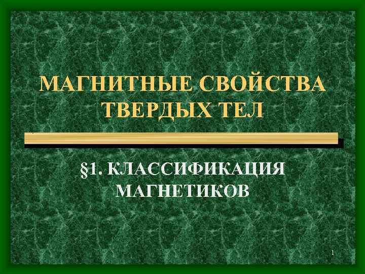 МАГНИТНЫЕ СВОЙСТВА ТВЕРДЫХ ТЕЛ  § 1. КЛАССИФИКАЦИЯ  МАГНЕТИКОВ