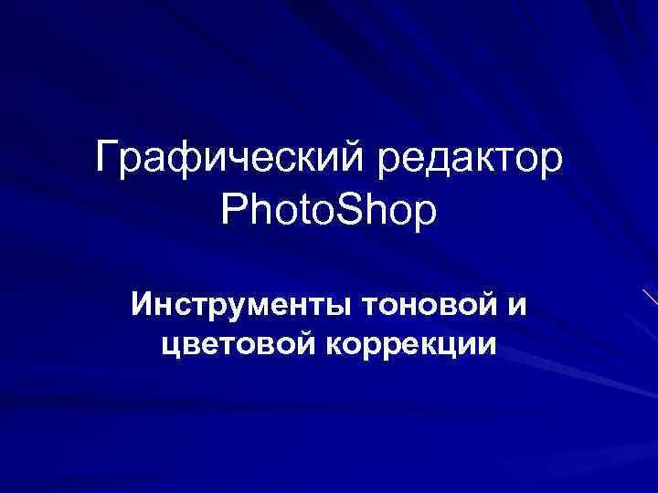 Графический редактор Photo. Shop  Инструменты тоновой и  цветовой коррекции