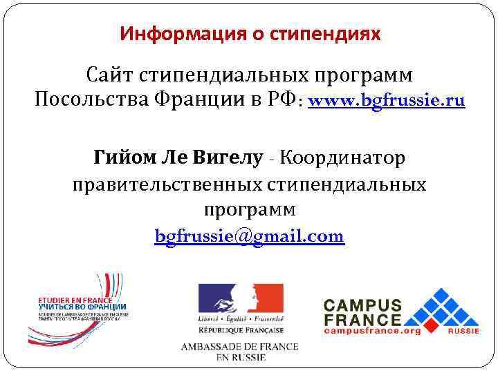 Информация о стипендиях Сайт стипендиальных программ Посольства Франции в РФ: www. bgfrussie.