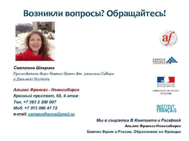 Возникли вопросы? Обращайтесь! Светлана Шкарина Руководитель бюро Кампюс Франс для регионов Сибири