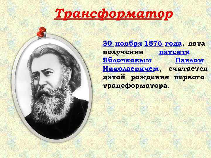 Трансформатор  30 ноября 1876 года, дата получения  патента Яблочковым  Павлом Николаевичем,