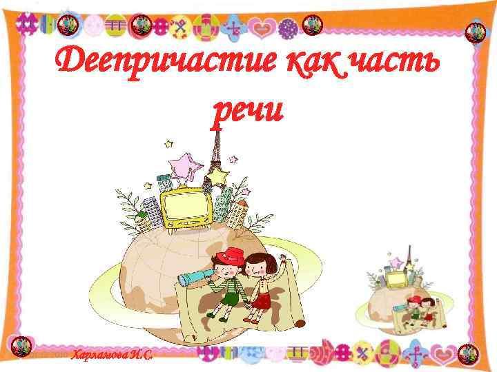Деепричастие как часть    речи 01. 12. 2010  Харламова И.