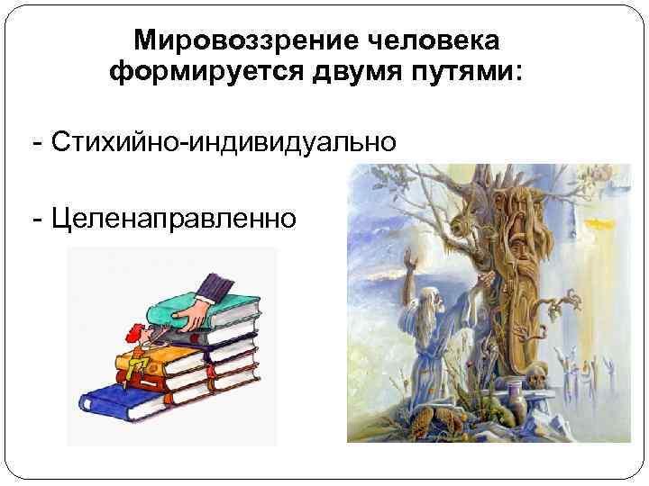 Мировоззрение человека  формируется двумя путями:  - Стихийно-индивидуально - Целенаправленно
