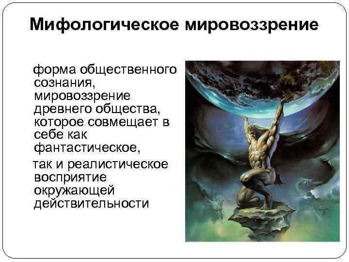 Мифологическое мировоззрение  форма общественного сознания,  мировоззрение древнего общества,  которое совмещает
