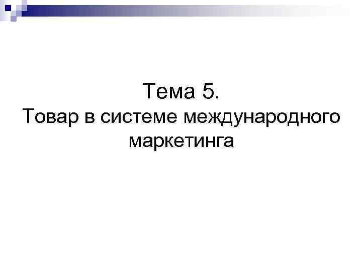 Тема 5.  Товар в системе международного   маркетинга