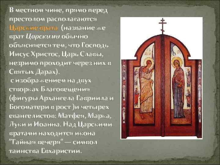 В местном чине, прямо перед престолом располагаются Царские врата (название же врат Царскими обычно